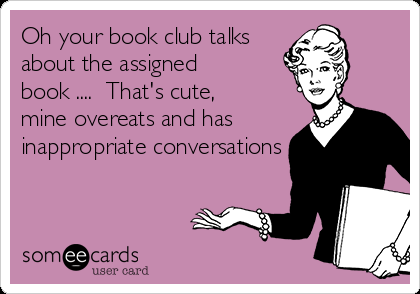 oh-your-book-club-talks-about-the-assigned-book-thats-cute-mine-overeats-and-has-inappropriate-conversations--517e2.png